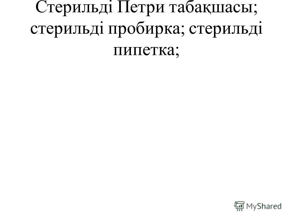 Стерильді Петри табақшасы; стерильді пробирка; стерильді пипетка;