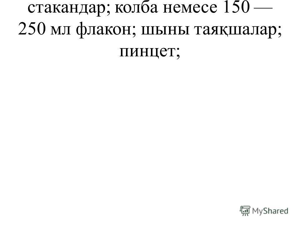 стакандар; колба немесе 150 250 мл флакон; шыны таяқшалар; пинцет;