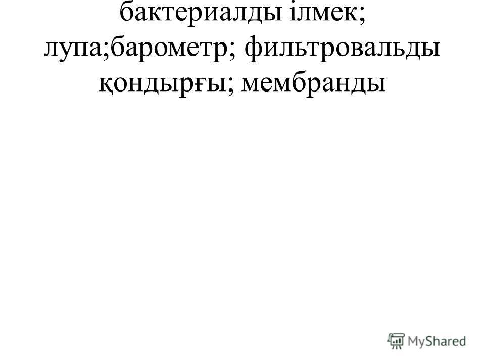 бактериалды ілмек; лупа;барометр; фильтровальды қондырғы; мембранды