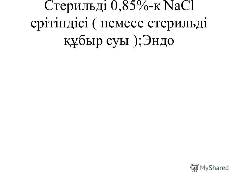 Стерильді 0,85%-к NaCl ерітіндісі ( немесе стерильді құбыр суы );Эндо