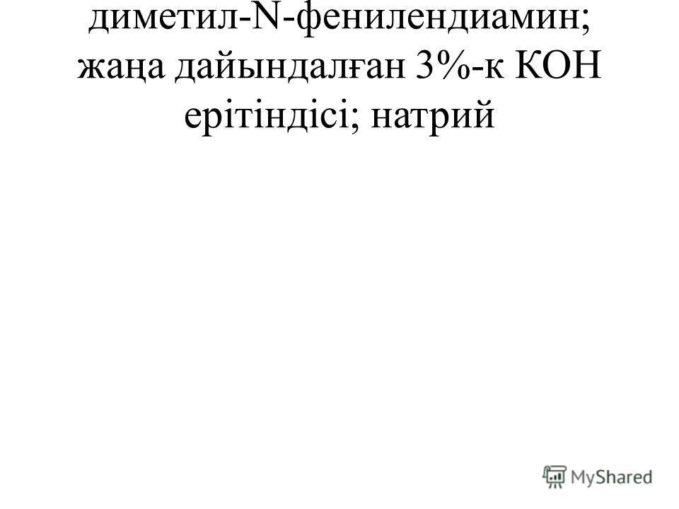 диметил-N-фенилендиамин; жаңа дайындалған 3%-к КОН ерітіндісі; натрий
