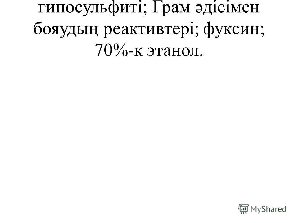 гипосульфиті; Грам əдісімен бояудың реактивтері; фуксин; 70%-к этанол.