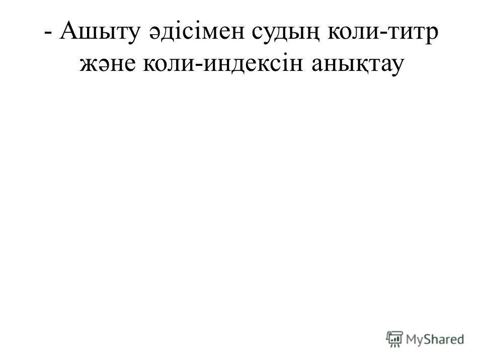 - Ашыту əдісімен судың коли-титр жəне коли-индексін анықтау