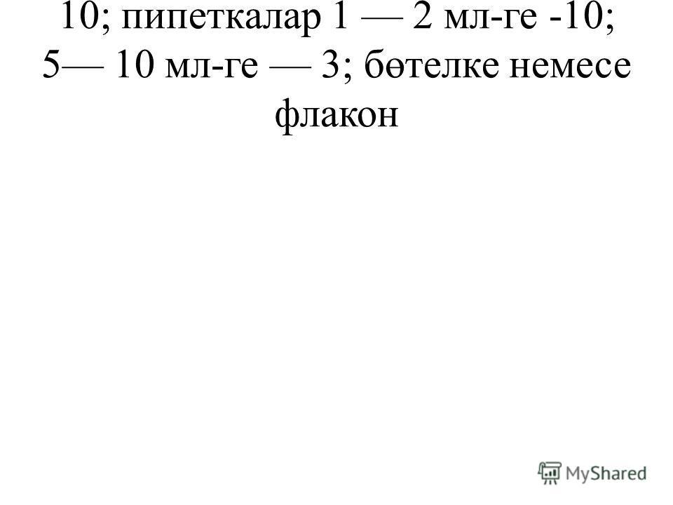 10; пипеткалар 1 2 мл-ге -10; 5 10 мл-ге 3; бөтелке немесе флакон
