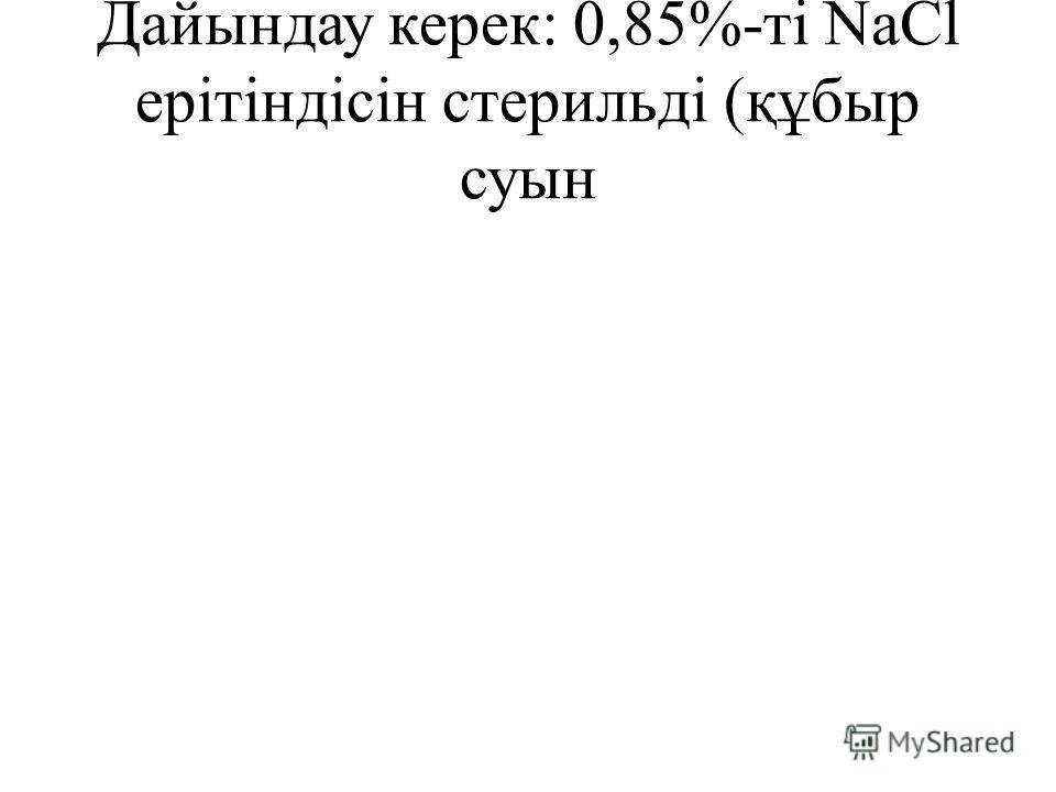 Дайындау керек: 0,85%-ті NaCl ерітіндісін стерильді (құбыр суын