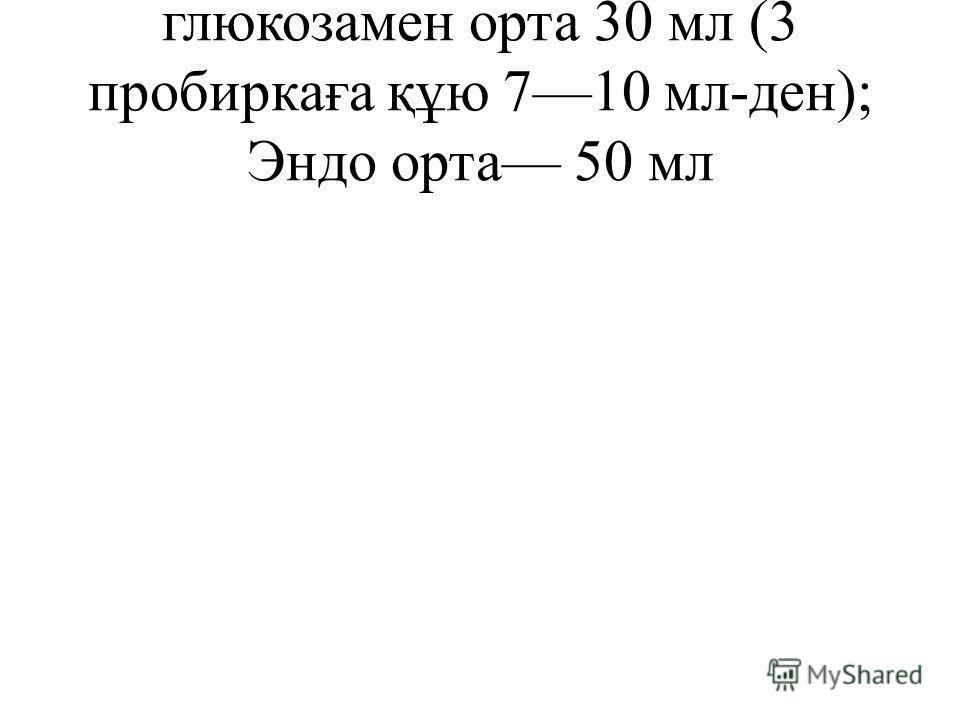 глюкозамен орта 30 мл (3 пробиркаға құю 710 мл-ден); Эндо орта 50 мл