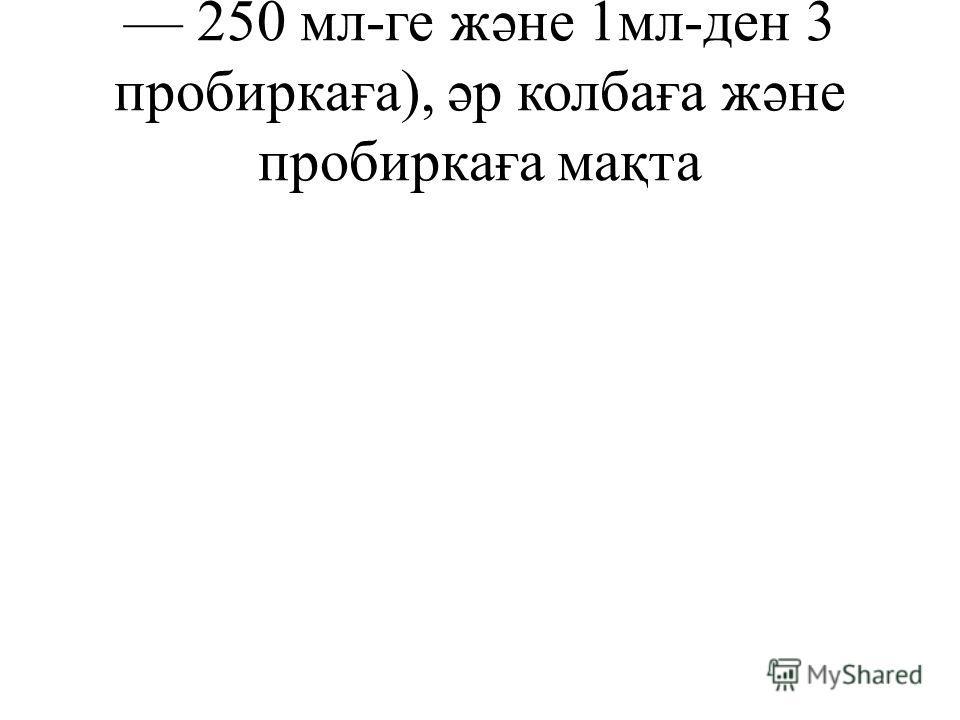 250 мл-ге жəне 1мл-ден 3 пробиркаға), əр колбаға жəне пробиркаға мақта