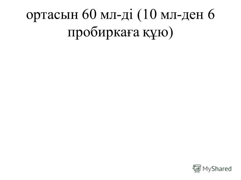 ортасын 60 мл-ді (10 мл-ден 6 пробиркаға құю)