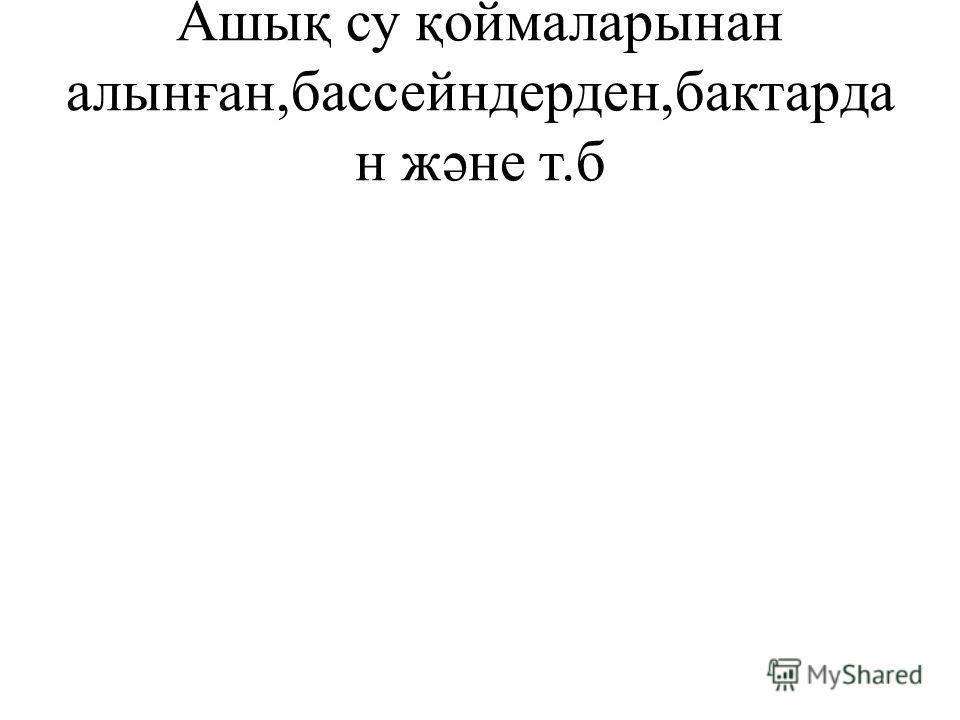 Ашық су қоймаларынан алынған,бассейндерден,бактарда н жəне т.б
