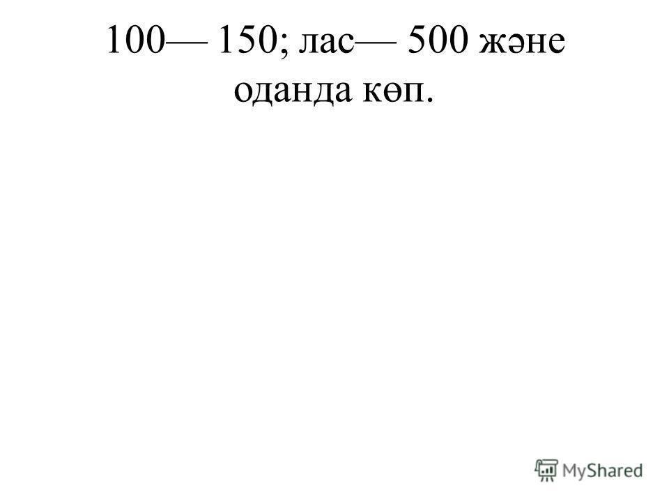 100 150; лас 500 жəне оданда көп.