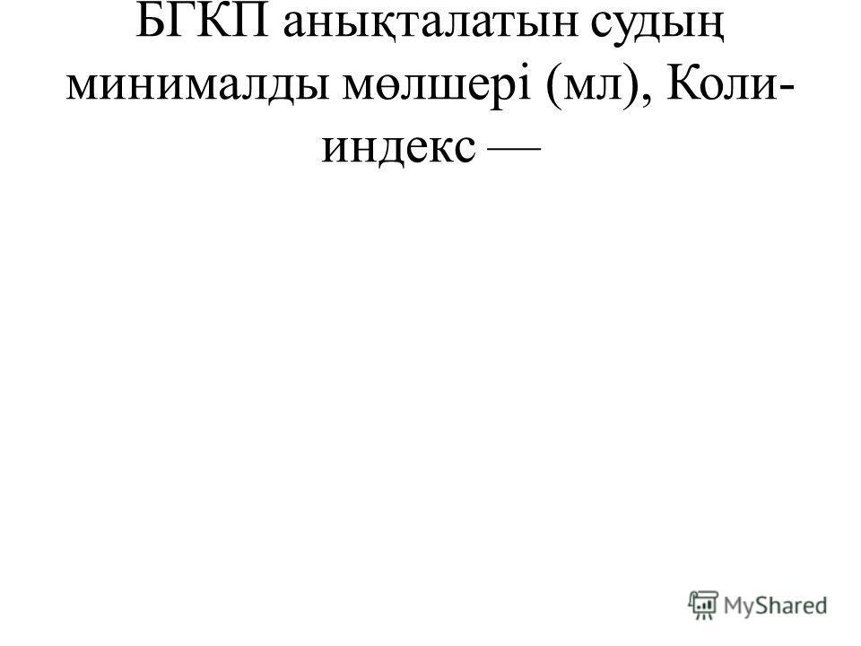 БГКП анықталатын судың минималды мөлшері (мл), Коли- индекс