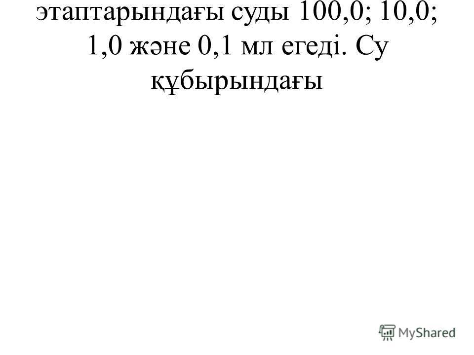 этаптарындағы суды 100,0; 10,0; 1,0 жəне 0,1 мл егеді. Су құбырындағы