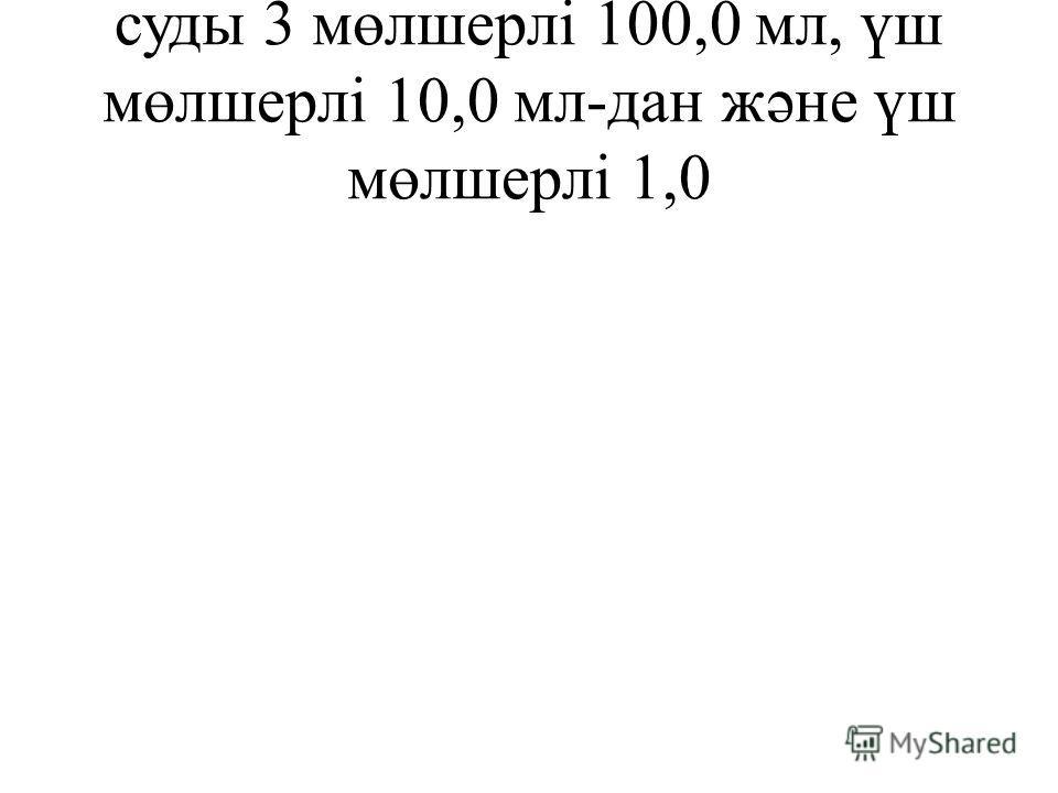 суды 3 мөлшерлі 100,0 мл, үш мөлшерлі 10,0 мл-дан жəне үш мөлшерлі 1,0