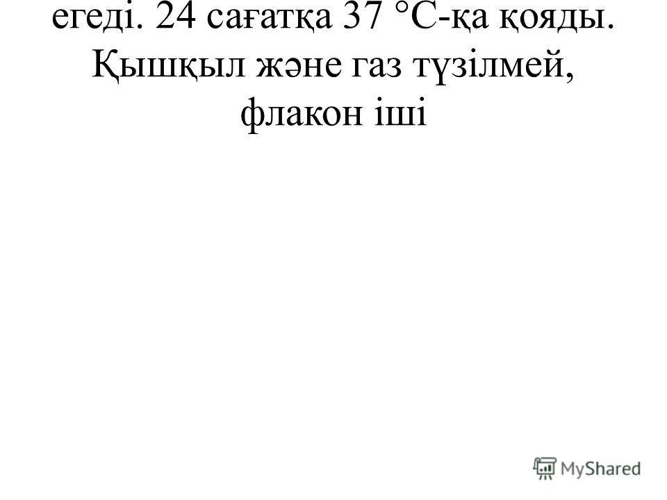 егеді. 24 сағатқа 37 °С-қа қояды. Қышқыл жəне газ түзілмей, флакон іші
