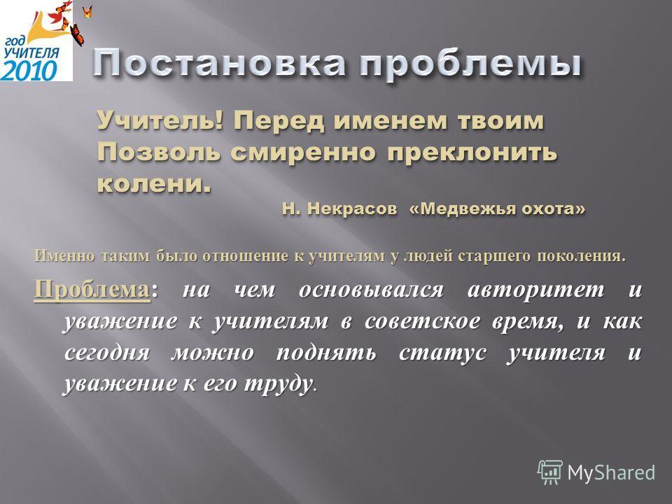 Именно таким было отношение к учителям у людей старшего поколения. Проблема : на чем основывался авторитет и уважение к учителям в советское время, и как сегодня можно поднять статус учителя и уважение к его труду. Учитель! Перед именем твоим Позволь