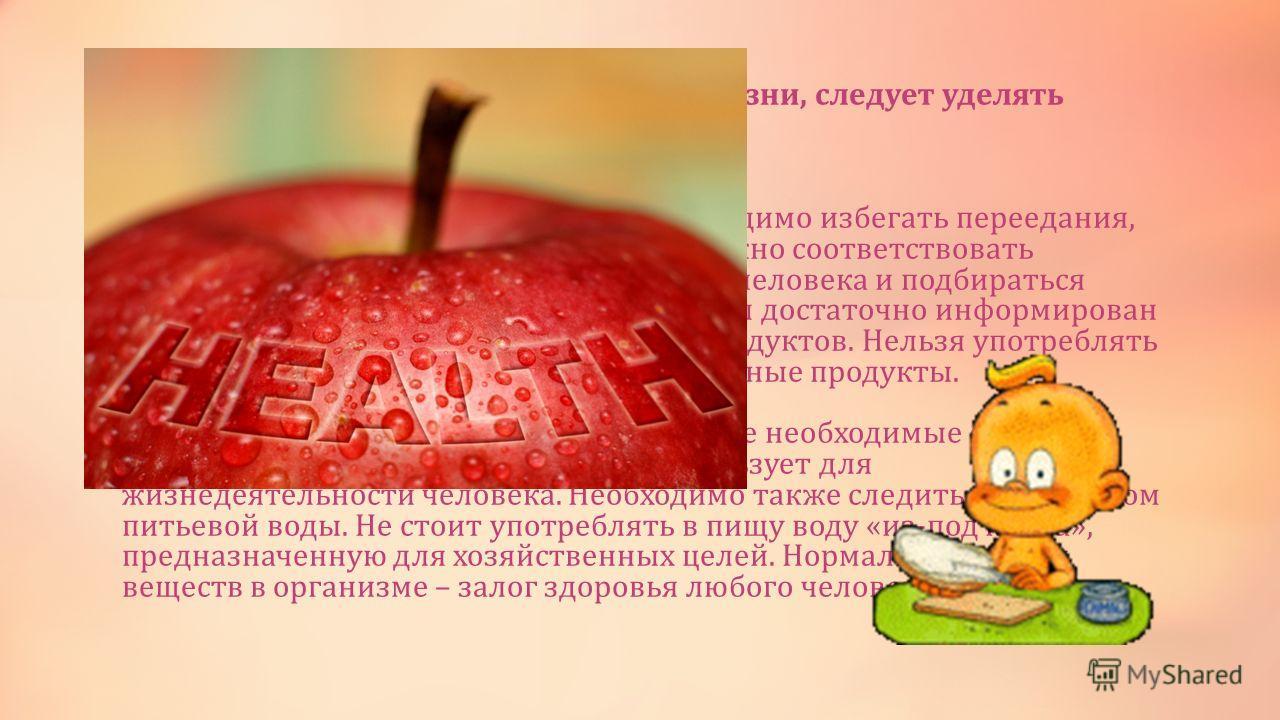 Человеку, ведущему здоровый образ жизни, следует уделять большое внимание здоровому питанию. Питание должно быть умеренным, необходимо избегать переедания, употребления пищи на ходу. Питание должно соответствовать физиологическим потребностям каждого