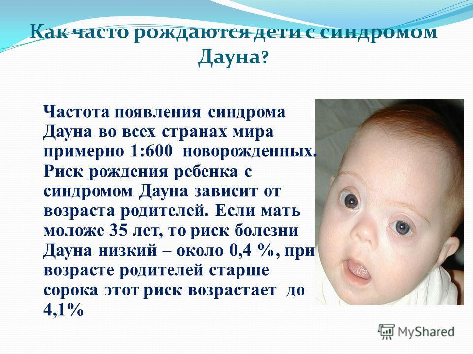 Как часто рождаются дети с синдромом Дауна ? Частота появления синдрома Дауна во всех странах мира примерно 1:600 новорожденных. Риск рождения ребенка с синдромом Дауна зависит от возраста родителей. Если мать моложе 35 лет, то риск болезни Дауна низ