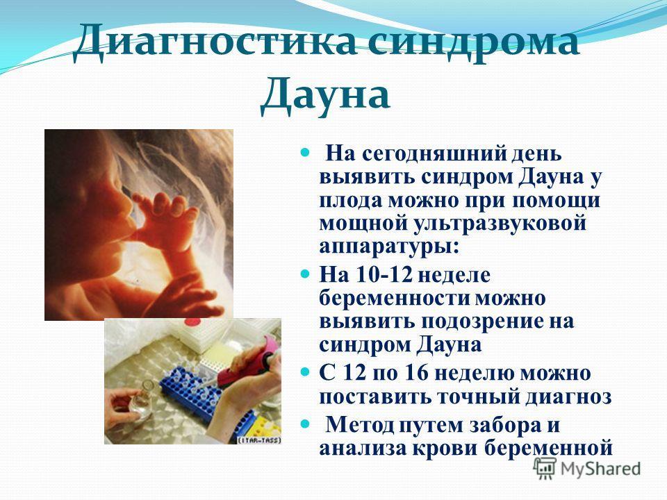 Диагностика синдрома Дауна На сегодняшний день выявить синдром Дауна у плода можно при помощи мощной ультразвуковой аппаратуры: На 10-12 неделе беременности можно выявить подозрение на синдром Дауна С 12 по 16 неделю можно поставить точный диагноз Ме
