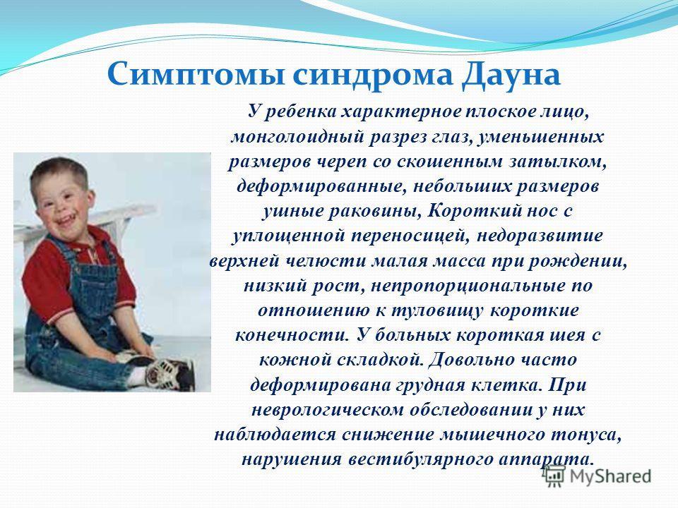 Симптомы синдрома Дауна У ребенка характерное плоское лицо, монголоидный разрез глаз, уменьшенных размеров череп со скошенным затылком, деформированные, небольших размеров ушные раковины, Короткий нос с уплощенной переносицей, недоразвитие верхней че