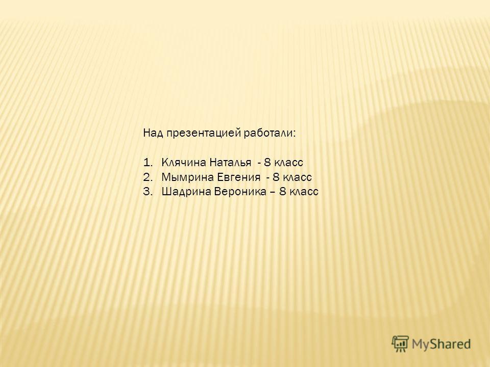 Над презентацией работали: 1.Клячина Наталья - 8 класс 2.Мымрина Евгения - 8 класс 3.Шадрина Вероника – 8 класс