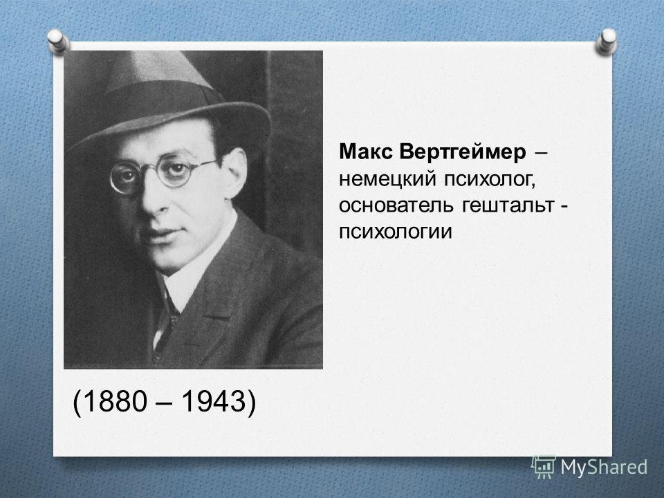 Макс Вертгеймер – немецкий психолог, основатель гештальт - психологии (1880 – 1943)