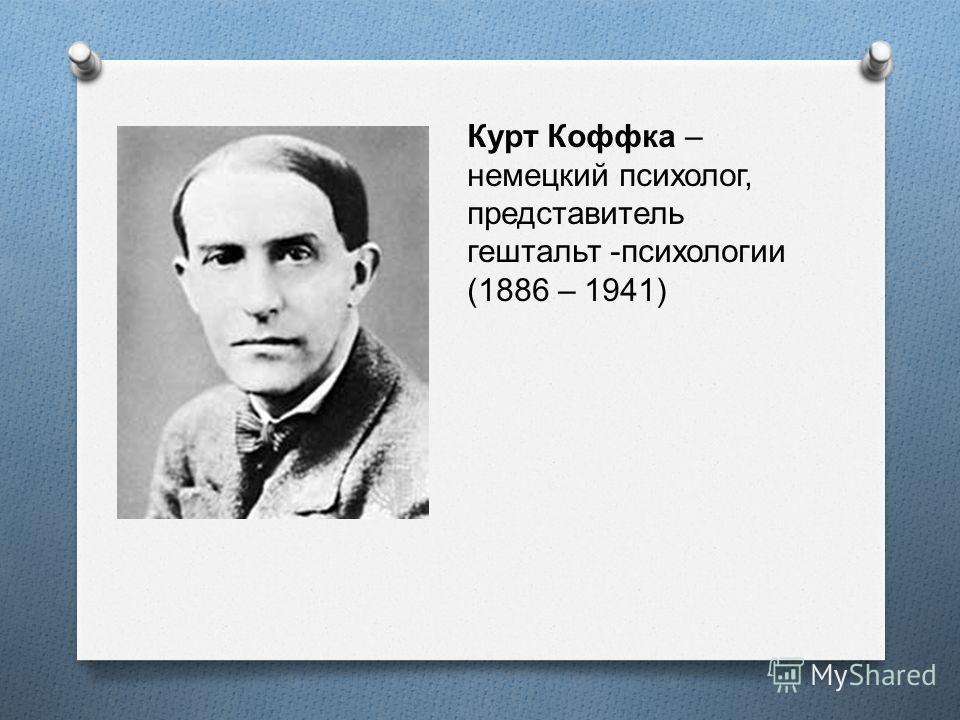 Курт Коффка – немецкий психолог, представитель гештальт -психологии (1886 – 1941)