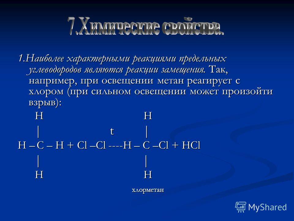 1.Наиболее характерными реакциями предельных углеводородов являются реакции замещения. Так, например, при освещении метан реагирует с хлором (при сильном освещении может произойти взрыв): H H H H | t | | t | H – C – H + Cl –Cl ----H – C –Cl + HCl | |