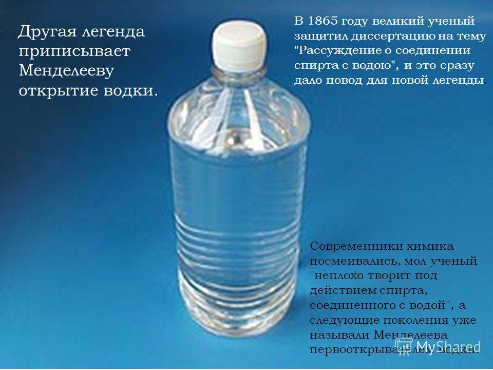 Другая легенда приписывает Менделееву открытие водки. В 1865 году великий ученый защитил диссертацию на тему