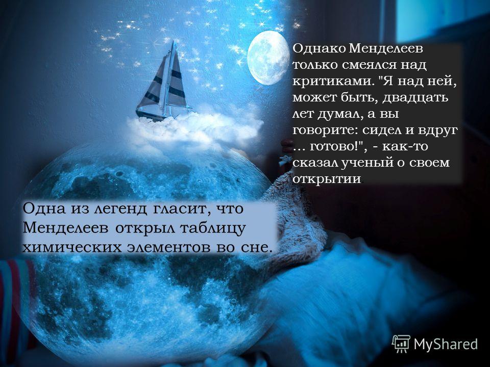 Одна из легенд гласит, что Менделеев открыл таблицу химических элементов во сне. Однако Менделеев только смеялся над критиками.