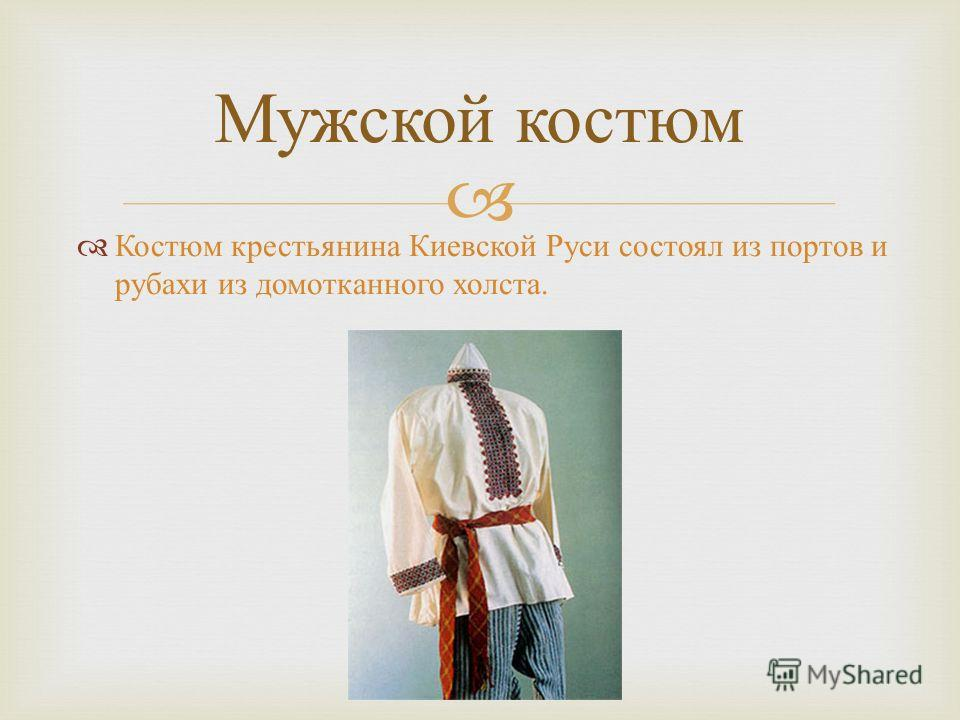Костюм крестьянина Киевской Руси состоял из портов и рубахи из домотканного холста. Мужской костюм