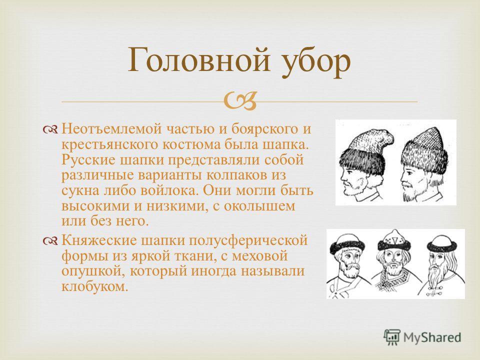 Неотъемлемой частью и боярского и крестьянского костюма была шапка. Русские шапки представляли собой различные варианты колпаков из сукна либо войлока. Они могли быть высокими и низкими, с околышем или без него. Княжеские шапки полусферической формы