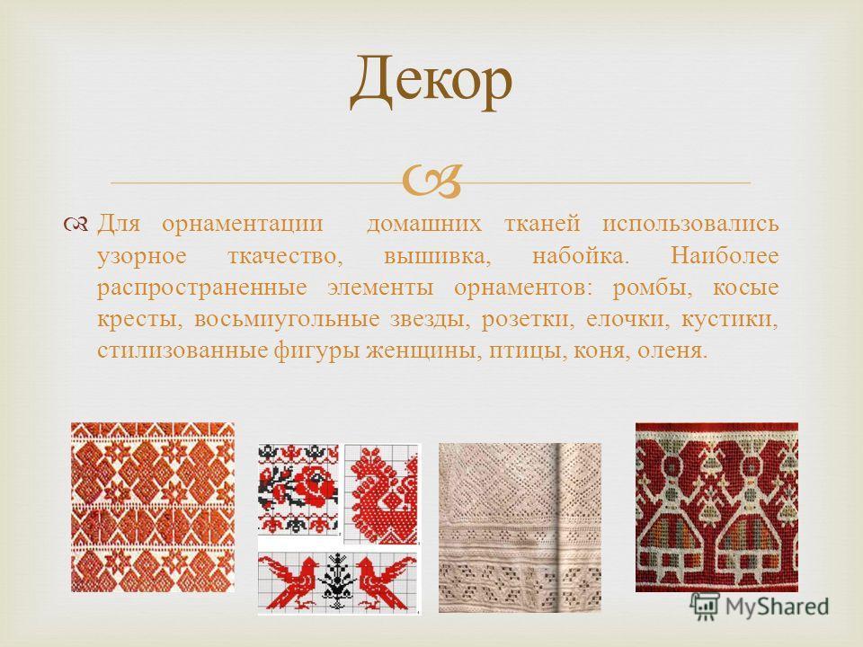 Для орнаментации домашних тканей использовались узорное ткачество, вышивка, набойка. Наиболее распространенные элементы орнаментов : ромбы, косые кресты, восьмиугольные звезды, розетки, елочки, кустики, стилизованные фигуры женщины, птицы, коня, олен