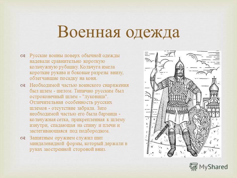 Военная одежда Русские воины поверх обычной одежды надевали сравнительно короткую кольчужную рубашку. Кольчуга имела короткие рукава и боковые разрезы внизу, облегчавшие посадку на коня. Необходимой частью воинского снаряжения был шлем - шелом. Типич