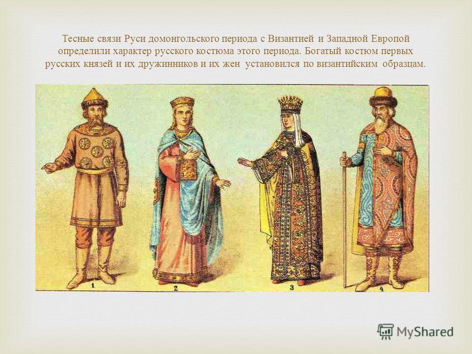 Тесные связи Руси домонгольского периода с Византией и Западной Европой определили характер русского костюма этого периода. Богатый костюм первых русских князей и их дружинников и их жен установился по византийским образцам.