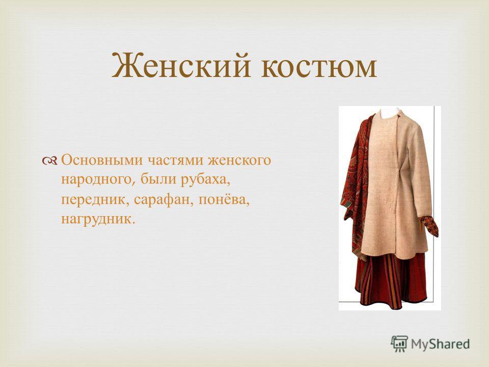 Женский костюм Основными частями женского народного, были рубаха, передник, сарафан, понёва, нагрудник.
