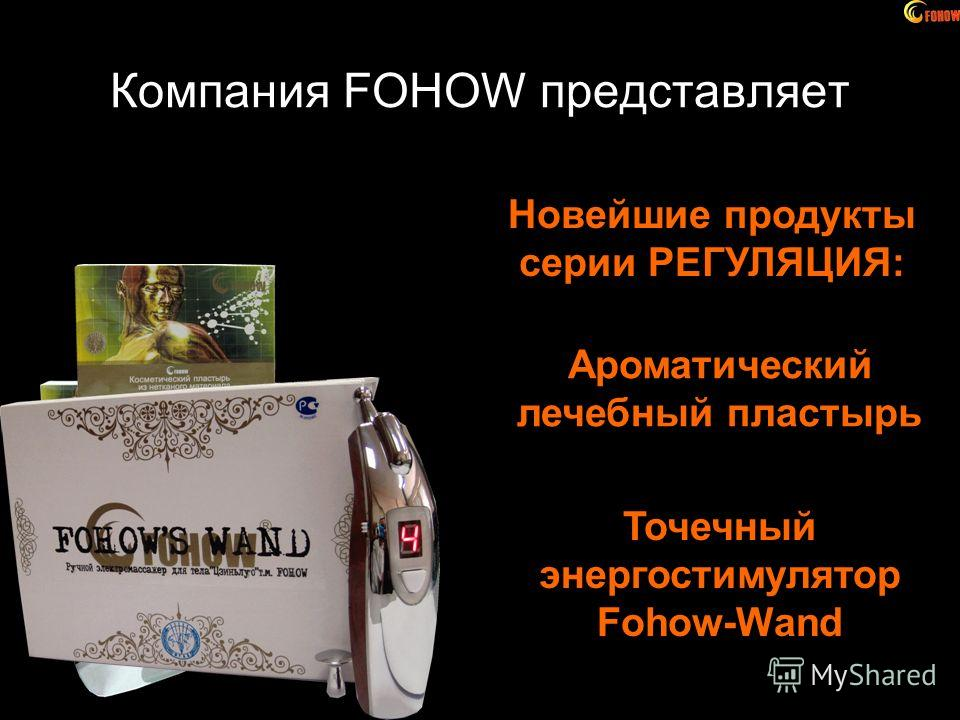 Компания FOHOW представляет Новейшие продукты серии РЕГУЛЯЦИЯ: Ароматический лечебный пластырь Точечный энергостимулятор Fohow-Wand