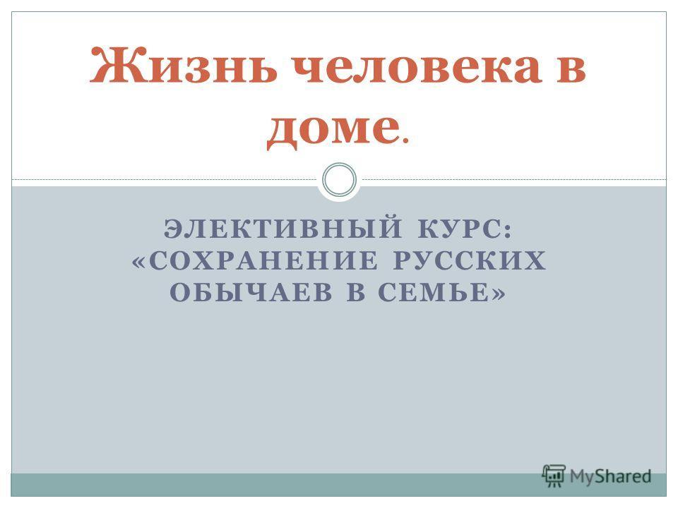 ЭЛЕКТИВНЫЙ КУРС: «СОХРАНЕНИЕ РУССКИХ ОБЫЧАЕВ В СЕМЬЕ» Жизнь человека в доме.