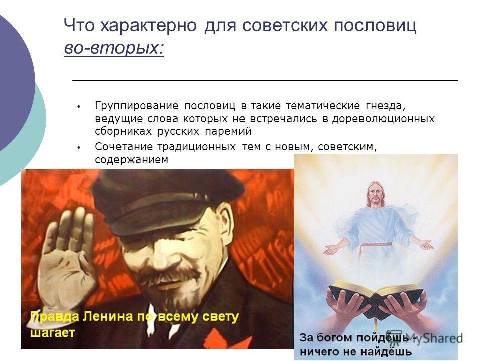 Что характерно для советских пословиц во-вторых: Группирование пословиц в такие тематические гнезда, ведущие слова которых не встречались в дореволюционных сборниках русских паремий Сочетание традиционных тем с новым, советским, содержанием