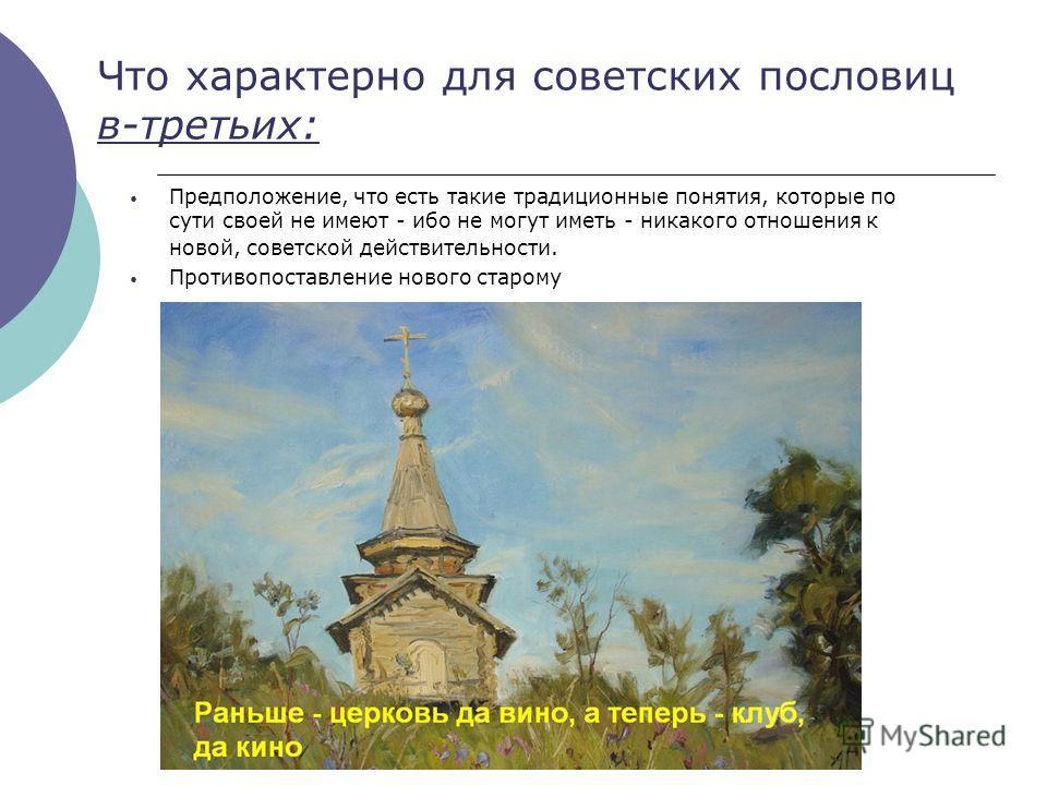 Что характерно для советских пословиц в-третьих: Предположение, что есть такие традиционные понятия, которые по сути своей не имеют - ибо не могут иметь - никакого отношения к новой, советской действительности. Противопоставление нового старому