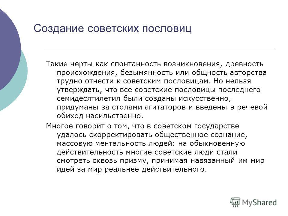 Создание советских пословиц Такие черты как спонтанность возникновения, древность происхождения, безымянность или общность авторства трудно отнести к советским пословицам. Но нельзя утверждать, что все советские пословицы последнего семидесятилетия б