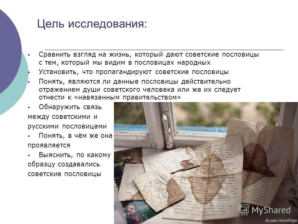 Цель исследования: Сравнить взгляд на жизнь, который дают советские пословицы с тем, который мы видим в пословицах народных Установить, что пропагандируют советские пословицы Понять, являются ли данные пословицы действительно отражением души советско