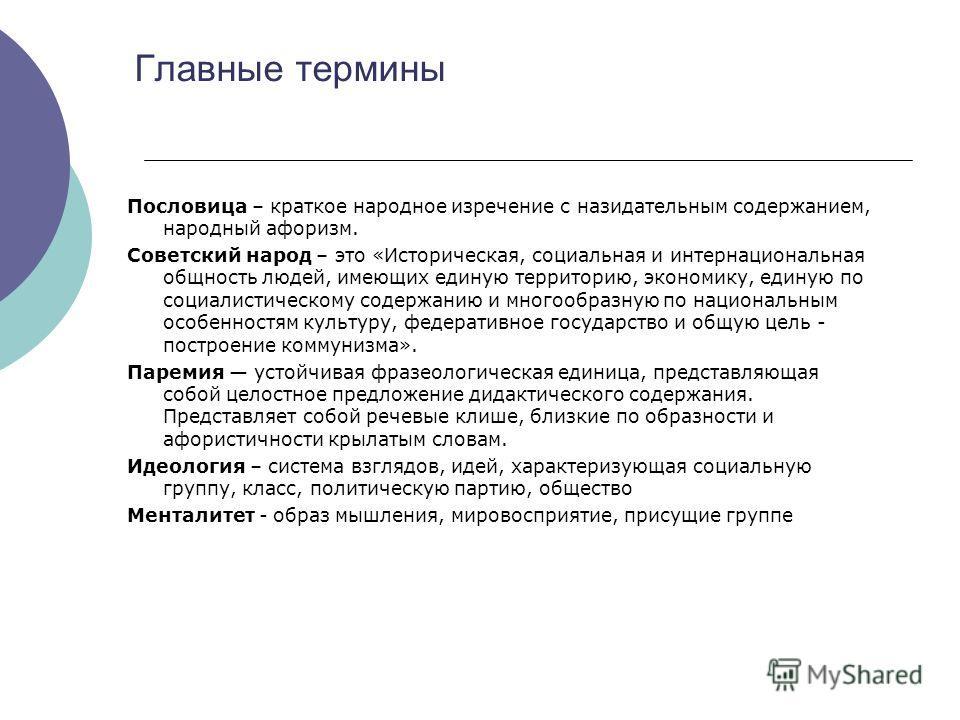Главные термины Пословица – краткое народное изречение с назидательным содержанием, народный афоризм. Советский народ – это «Историческая, социальная и интернациональная общность людей, имеющих единую территорию, экономику, единую по социалистическом