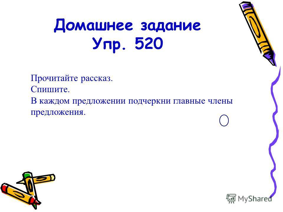 Домашнее задание Упр. 520 Прочитайте рассказ. Спишите. В каждом предложении подчеркни главные члены предложения.