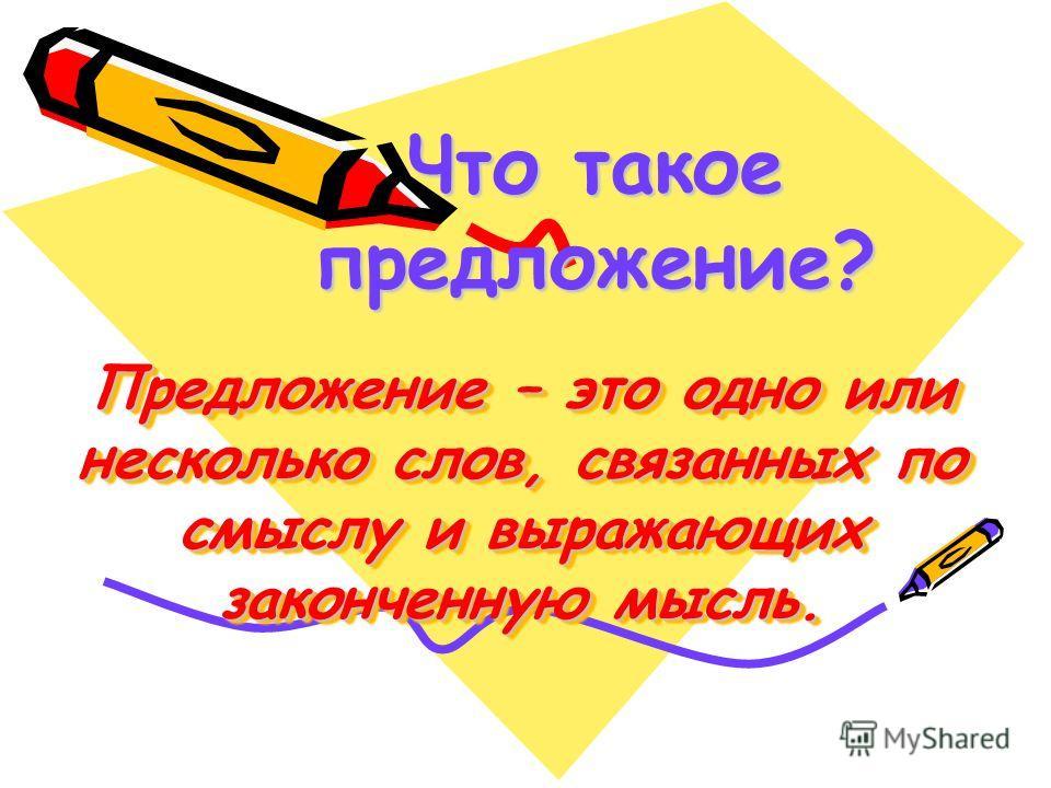 Предложение – это одно или несколько слов, связанных по смыслу и выражающих законченную мысль. Что такое предложение?