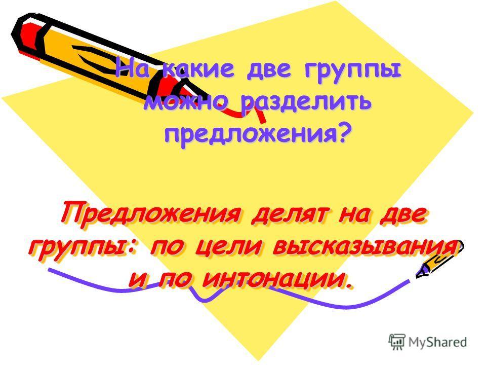 Предложения делят на две группы: по цели высказывания и по интонации. На какие две группы можно разделить предложения?