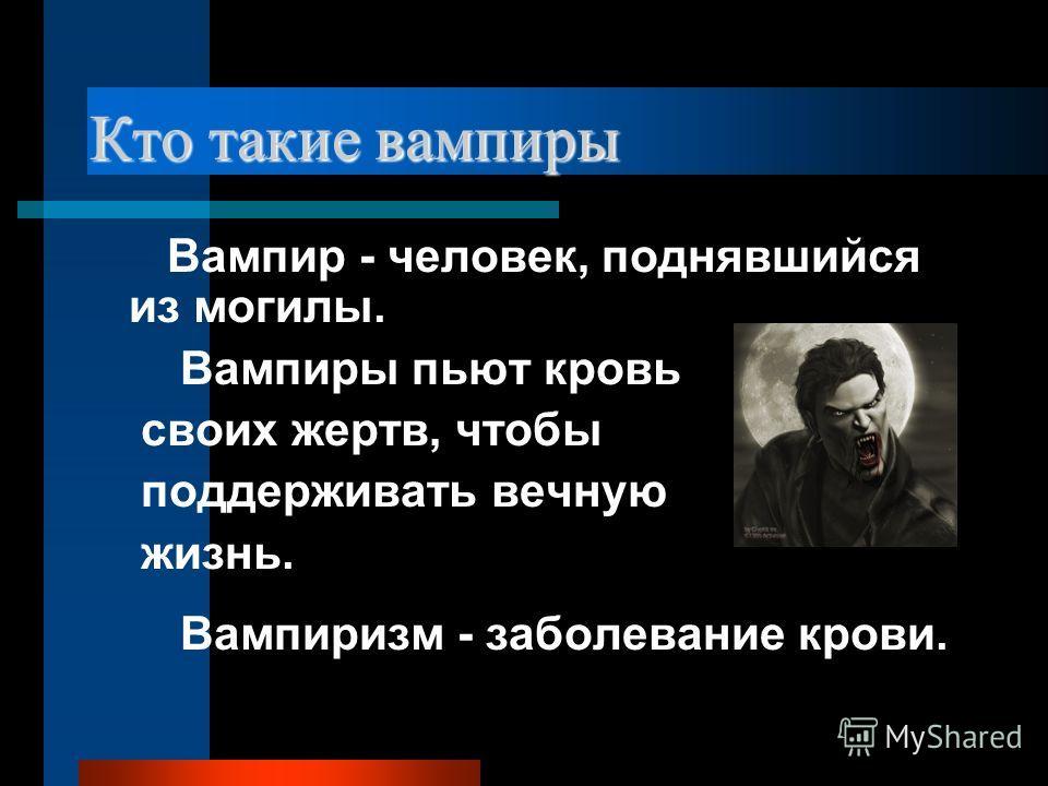 Кто такие вампиры Вампир - человек, поднявшийся из могилы. Вампиры пьют кровь своих жертв, чтобы поддерживать вечную жизнь. Вампиризм - заболевание крови.