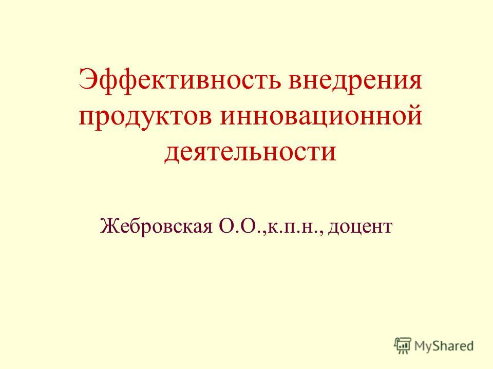 Эффективность внедрения продуктов инновационной деятельности Жебровская О.О.,к.п.н., доцент