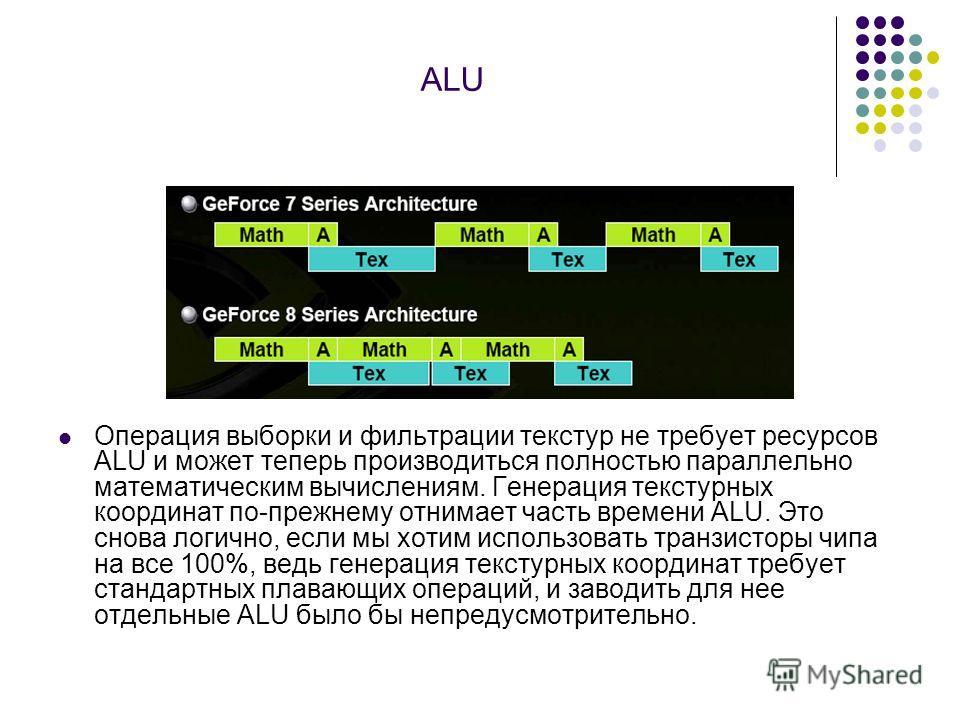 ALU Операция выборки и фильтрации текстур не требует ресурсов ALU и может теперь производиться полностью параллельно математическим вычислениям. Генерация текстурных координат по-прежнему отнимает часть времени ALU. Это снова логично, если мы хотим и