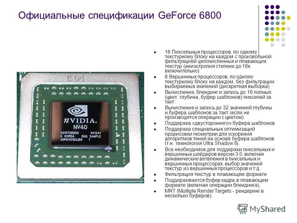 Официальные спецификации GeForce 6800 16 Пиксельных процессоров, по одному текстурному блоку на каждом с произвольной фильтрацией целочисленных и плавающих текстур (анизотропия степени до 16х включительно). 6 Вершинных процессоров, по одному текстурн