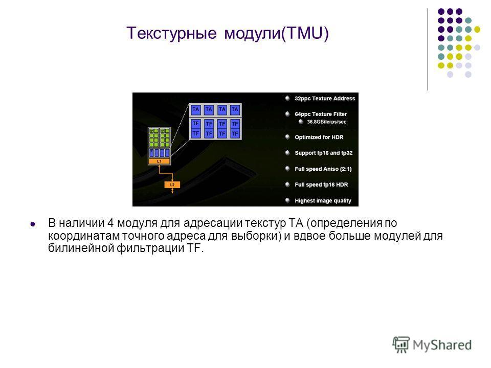 Текстурные модули(TMU) В наличии 4 модуля для адресации текстур TA (определения по координатам точного адреса для выборки) и вдвое больше модулей для билинейной фильтрации TF.